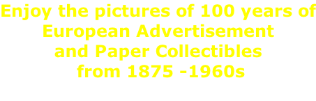Enjoy the pictures of 100 years of European Advertisement and Paper Collectibles  from 1875 -1960s
